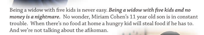 Being a widow with five kids is never easy. Being a widow with five kids and no money is a nightmare. No wonder, Miriam Cohen's 11 year old son is in constant trouble. When there's no food at home a hungry kid will steal food if he has to. And we're not talking about the afikoman.