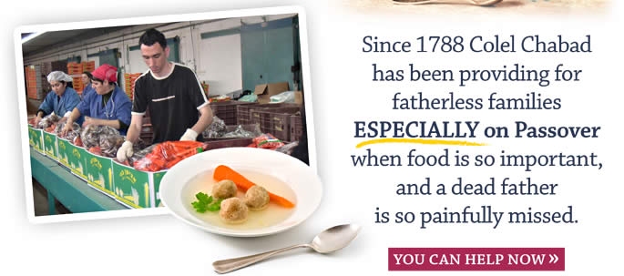 Since 1788 Colel Chabad has been providing for fatherless families ESPECIALLY on Passover when food is so important, and a dead father is so painfully missed.   You Can Help Now.
