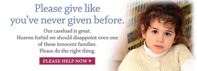 Please give like you've never given before. Our caseload is great. Heaven forbid we should disappoint even one of these innocent families. Please do the right thing. DONATE NOW!