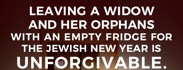 Leaving a Widow and her orphans with an empty fridge for the Jewish New Year is UNFORGIVABLE